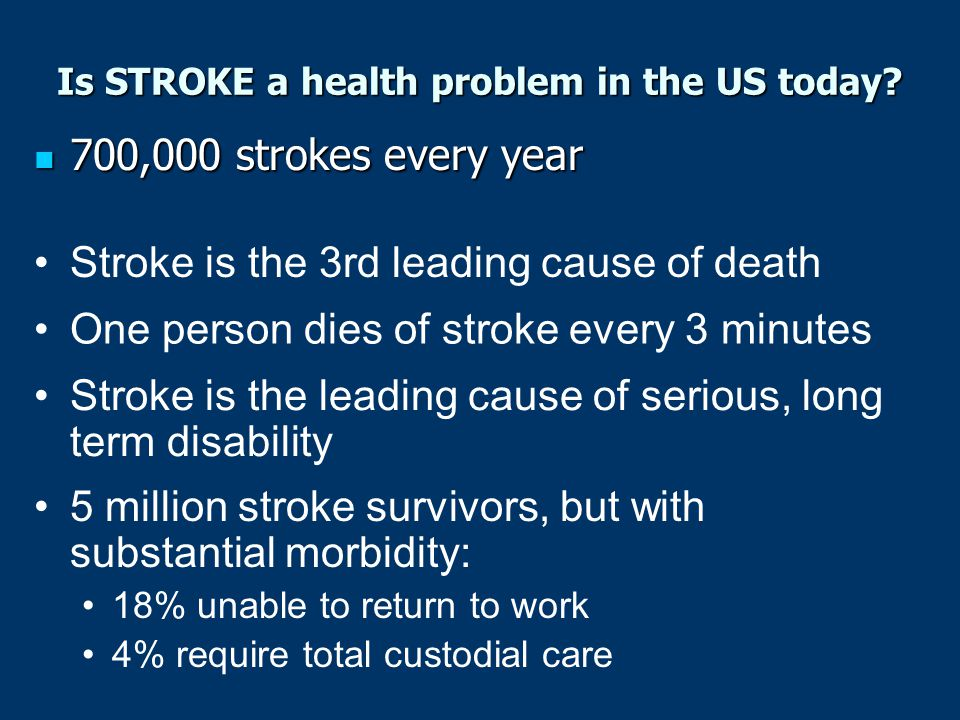 Only 50-70% of stroke survivors regain functional independence Only 50-70% of stroke survivors regain functional independence Locally, African-Americans have 50% more strokes than Caucasians, and twice as many as Asians and Hispanics (Statistics from the American Stroke Association) 22% of men & 25% of women die within 1 year of their first stroke 20% are institutionalized within 3 months Is STROKE a health problem in the US today?