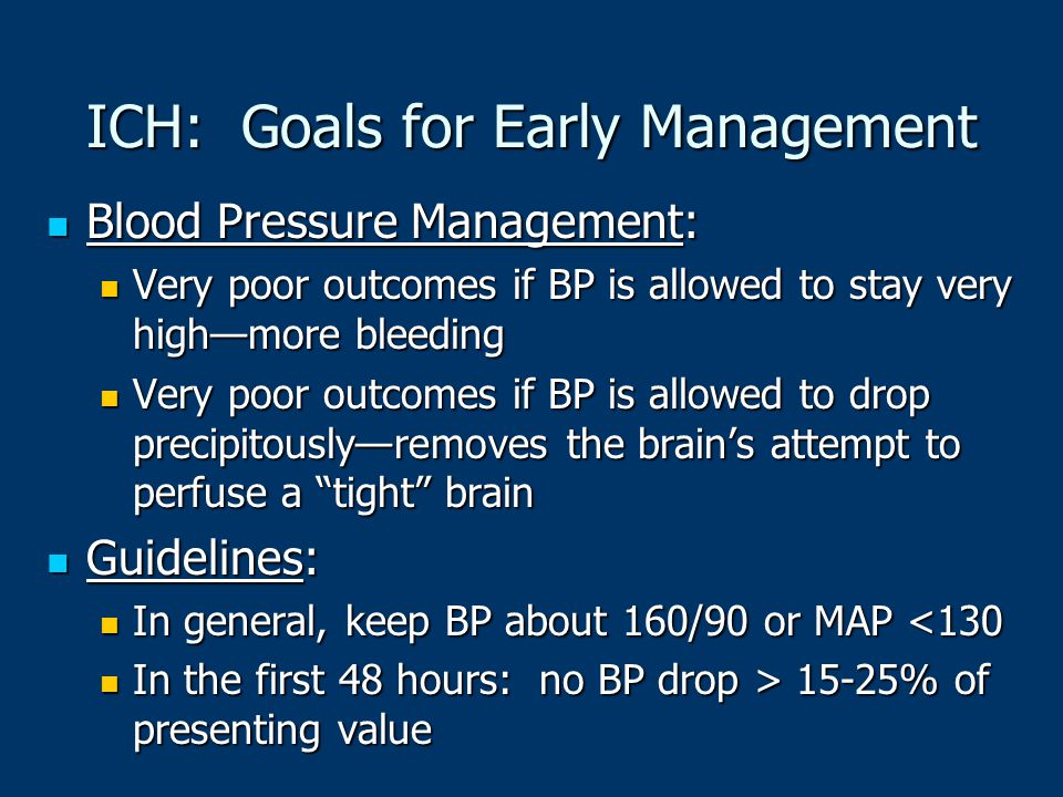 ICH: Goals for Early Management Blood Pressure Management: Blood Pressure Management: Very poor outcomes if BP is allowed to stay very high—more bleed