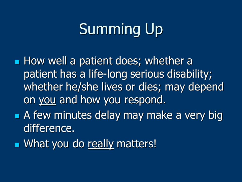 Summing Up How well a patient does; whether a patient has a life-long serious disability; whether he/she lives or dies; may depend on you and how you