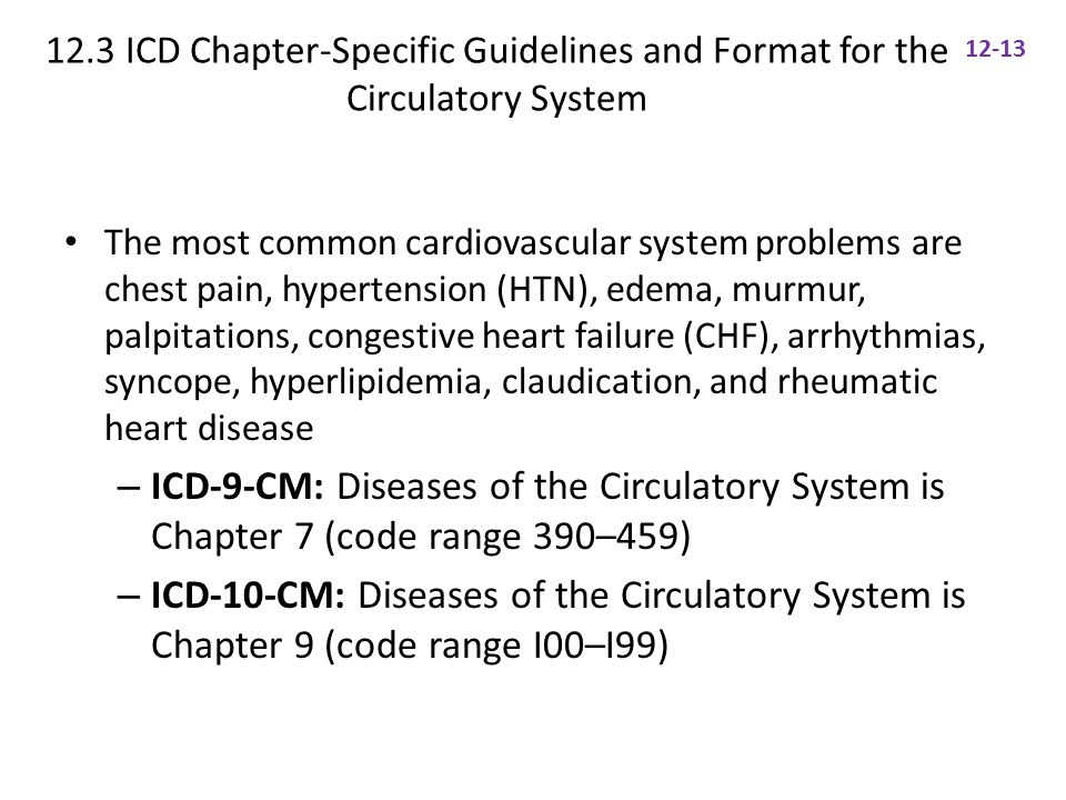 12.3 ICD Chapter-Specific Guidelines and Format for the Circulatory System The most common cardiovascular system problems are chest pain, hypertension (HTN), edema, murmur, palpitations, congestive heart failure (CHF), arrhythmias, syncope, hyperlipidemia, claudication, and rheumatic heart disease – ICD-9-CM: Diseases of the Circulatory System is Chapter 7 (code range 390–459) – ICD-10-CM: Diseases of the Circulatory System is Chapter 9 (code range I00–I99) 12-13