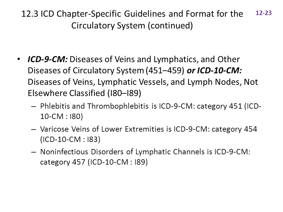 12.3 ICD Chapter-Specific Guidelines and Format for the Circulatory System (continued) ICD-9-CM: Diseases of Veins and Lymphatics, and Other Diseases of Circulatory System (451–459) or ICD-10-CM: Diseases of Veins, Lymphatic Vessels, and Lymph Nodes, Not Elsewhere Classified (I80–I89) – Phlebitis and Thrombophlebitis is ICD-9-CM: category 451 (ICD- 10-CM : I80) – Varicose Veins of Lower Extremities is ICD-9-CM: category 454 (ICD-10-CM : I83) – Noninfectious Disorders of Lymphatic Channels is ICD-9-CM: category 457 (ICD-10-CM : I89) 12-23