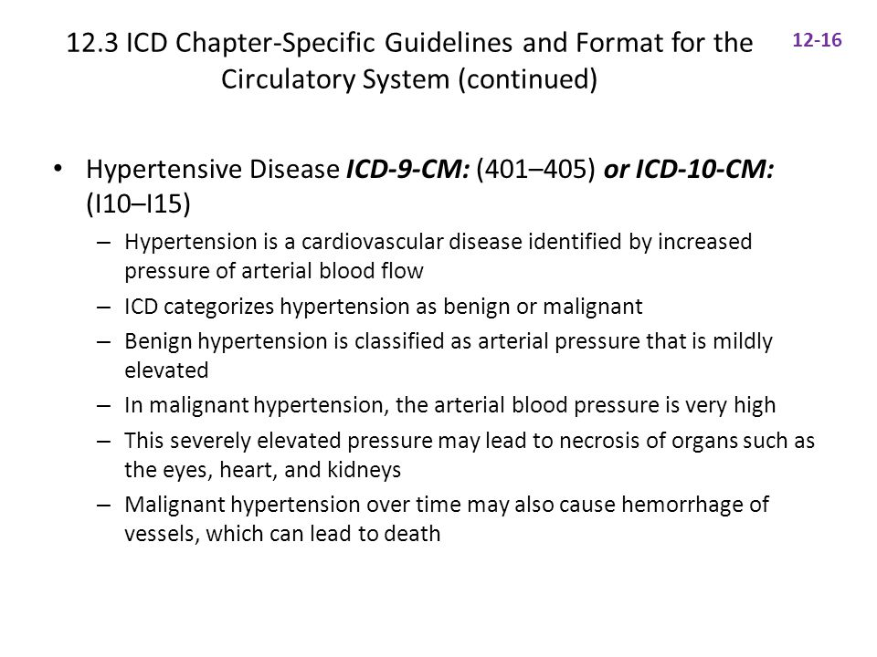 12.3 ICD Chapter-Specific Guidelines and Format for the Circulatory System (continued) Hypertensive Disease ICD-9-CM: (401–405) or ICD-10-CM: (I10–I15) – Hypertension is a cardiovascular disease identified by increased pressure of arterial blood flow – ICD categorizes hypertension as benign or malignant – Benign hypertension is classified as arterial pressure that is mildly elevated – In malignant hypertension, the arterial blood pressure is very high – This severely elevated pressure may lead to necrosis of organs such as the eyes, heart, and kidneys – Malignant hypertension over time may also cause hemorrhage of vessels, which can lead to death 12-16