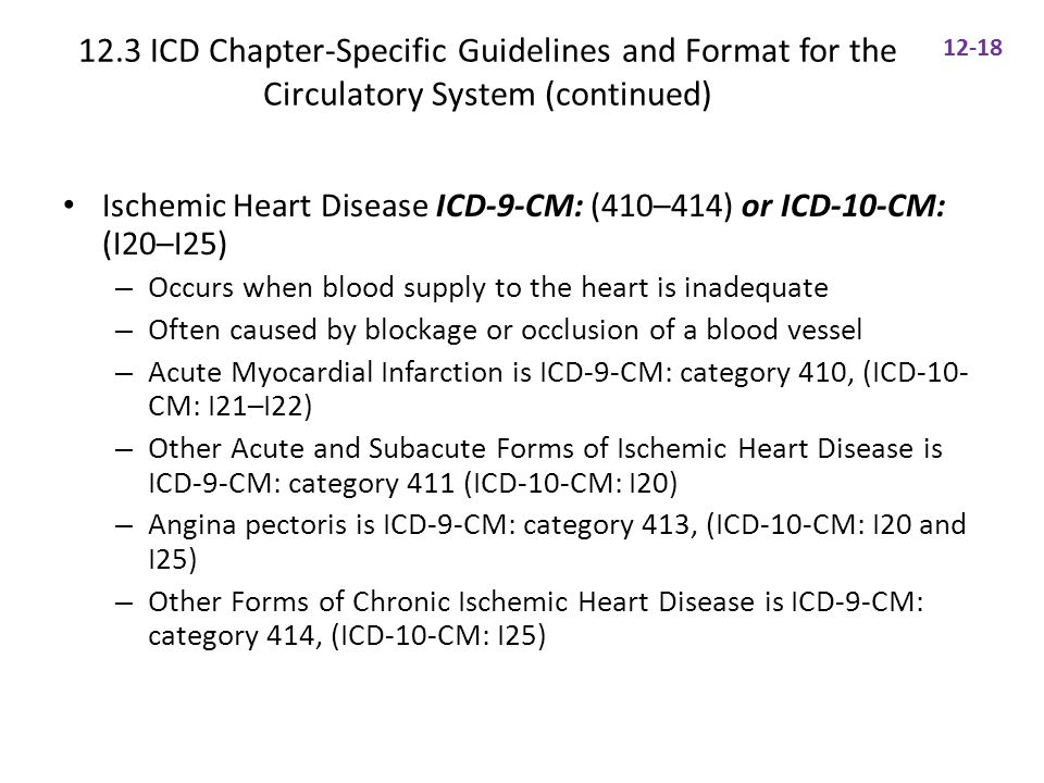 12.3 ICD Chapter-Specific Guidelines and Format for the Circulatory System (continued) Ischemic Heart Disease ICD-9-CM: (410–414) or ICD-10-CM: (I20–I25) – Occurs when blood supply to the heart is inadequate – Often caused by blockage or occlusion of a blood vessel – Acute Myocardial Infarction is ICD-9-CM: category 410, (ICD-10- CM: I21–I22) – Other Acute and Subacute Forms of Ischemic Heart Disease is ICD-9-CM: category 411 (ICD-10-CM: I20) – Angina pectoris is ICD-9-CM: category 413, (ICD-10-CM: I20 and I25) – Other Forms of Chronic Ischemic Heart Disease is ICD-9-CM: category 414, (ICD-10-CM: I25) 12-18
