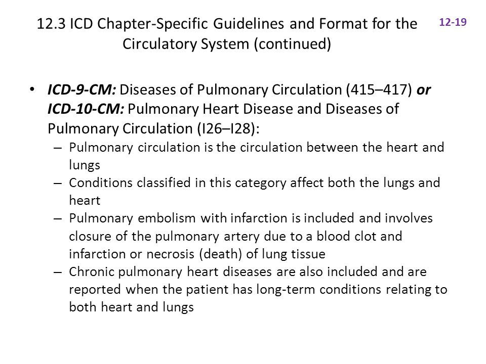 12.3 ICD Chapter-Specific Guidelines and Format for the Circulatory System (continued) ICD-9-CM: Diseases of Pulmonary Circulation (415–417) or ICD-10-CM: Pulmonary Heart Disease and Diseases of Pulmonary Circulation (I26–I28): – Pulmonary circulation is the circulation between the heart and lungs – Conditions classified in this category affect both the lungs and heart – Pulmonary embolism with infarction is included and involves closure of the pulmonary artery due to a blood clot and infarction or necrosis (death) of lung tissue – Chronic pulmonary heart diseases are also included and are reported when the patient has long-term conditions relating to both heart and lungs 12-19