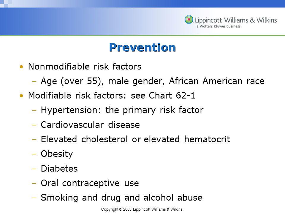 Copyright © 2008 Lippincott Williams & Wilkins. Prevention Nonmodifiable risk factors –Age (over 55), male gender, African American race Modifiable ri