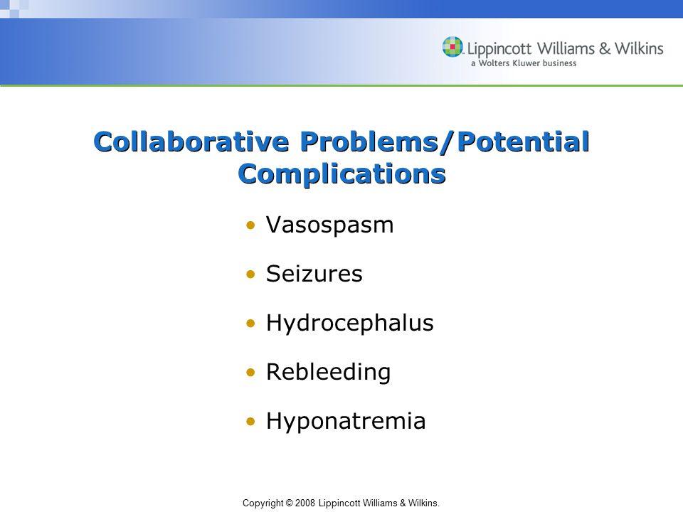 Copyright © 2008 Lippincott Williams & Wilkins. Collaborative Problems/Potential Complications Vasospasm Seizures Hydrocephalus Rebleeding Hyponatremi