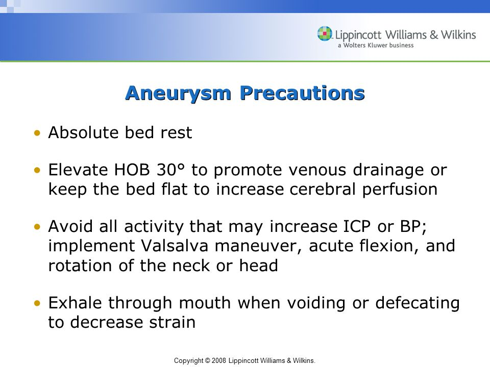 Copyright © 2008 Lippincott Williams & Wilkins. Aneurysm Precautions Absolute bed rest Elevate HOB 30° to promote venous drainage or keep the bed flat