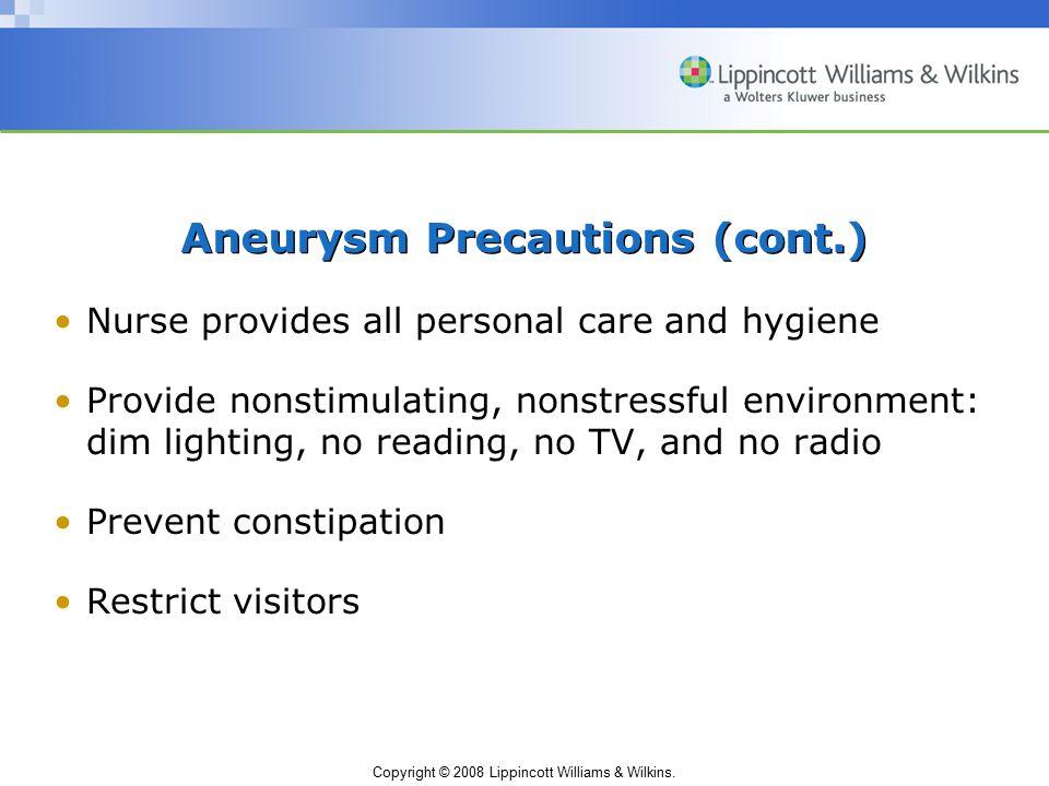 Copyright © 2008 Lippincott Williams & Wilkins. Aneurysm Precautions (cont.) Nurse provides all personal care and hygiene Provide nonstimulating, nons