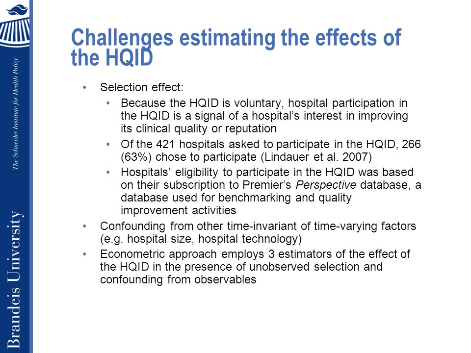 Challenges estimating the effects of the HQID Selection effect: Because the HQID is voluntary, hospital participation in the HQID is a signal of a hospital's interest in improving its clinical quality or reputation Of the 421 hospitals asked to participate in the HQID, 266 (63%) chose to participate (Lindauer et al.