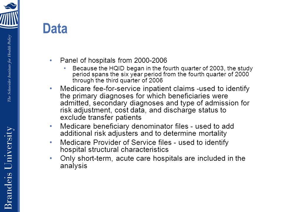 Data continued Dependent variables Risk adjusted (RA) 30-day mortality RA 60-day cost RA Outlier categorization (day or cost) Incentivized conditions examined in study: AMI, heart failure, pneumonia and CABG Hip and knee replacement excluded because of low mortality Risk adjusted outcomes: Hospital-level observed / expected Expected outcome estimated from patient-level logit and regression models Age, gender, race Elixhauser comorbidities (Elixhauser et al.