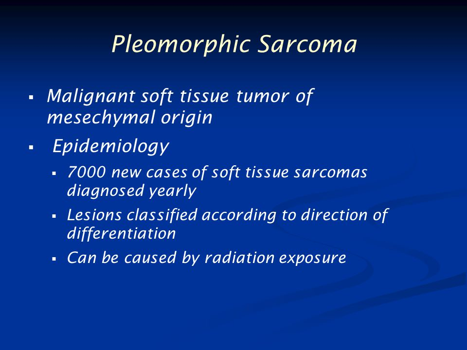 Pleomorphic Sarcoma   Malignant soft tissue tumor of mesechymal origin   Epidemiology   7000 new cases of soft tissue sarcomas diagnosed yearly   Lesions classified according to direction of differentiation   Can be caused by radiation exposure