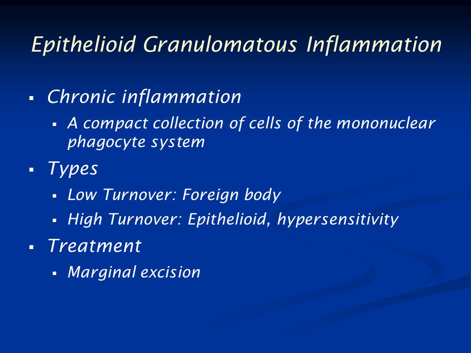 Epithelioid Granulomatous Inflammation   Chronic inflammation   A compact collection of cells of the mononuclear phagocyte system   Types   Low Turnover: Foreign body   High Turnover: Epithelioid, hypersensitivity   Treatment   Marginal excision