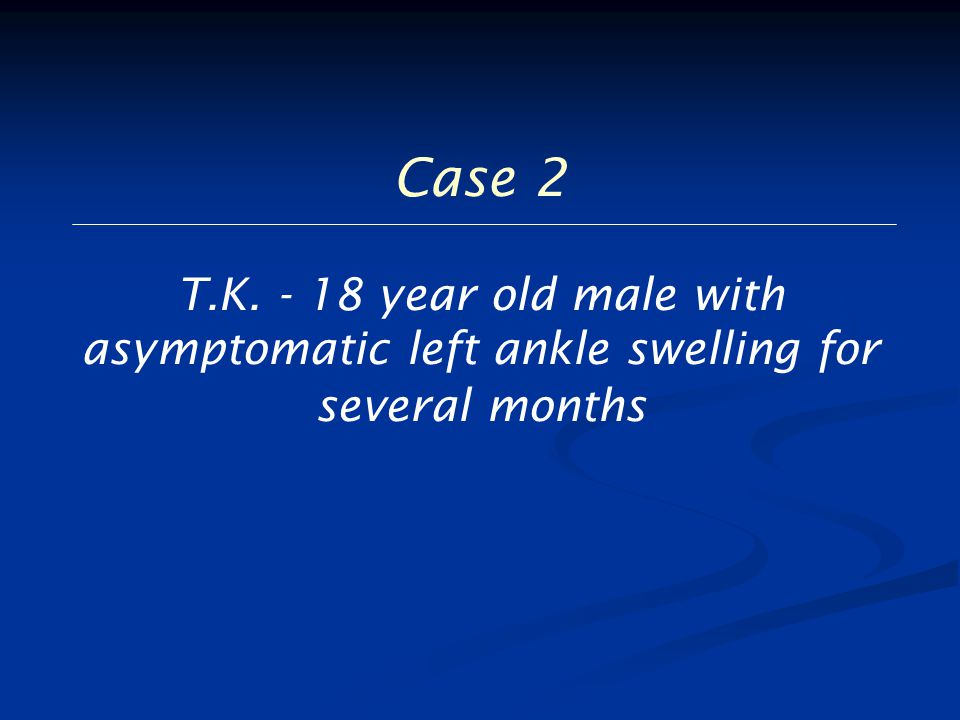 Case 2 T.K. - 18 year old male with asymptomatic left ankle swelling for several months