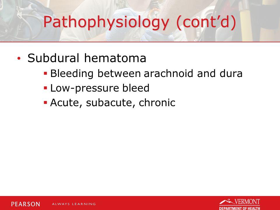 Pathophysiology (cont'd) Subdural hematoma  Bleeding between arachnoid and dura  Low-pressure bleed  Acute, subacute, chronic