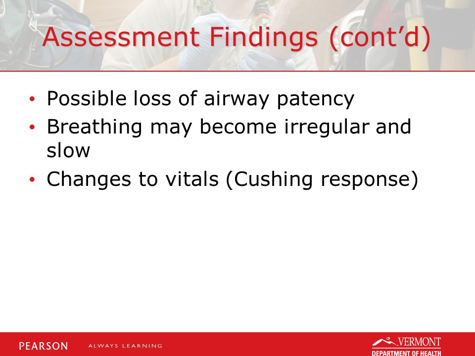 Assessment Findings (cont'd) Possible loss of airway patency Breathing may become irregular and slow Changes to vitals (Cushing response)