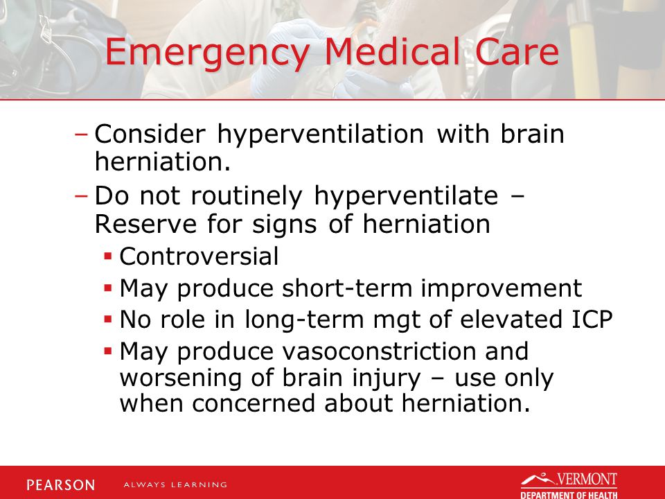 Emergency Medical Care –Consider hyperventilation with brain herniation.