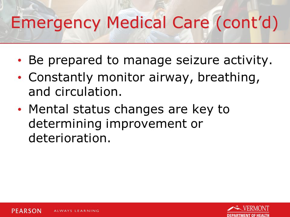 Emergency Medical Care (cont'd) Be prepared to manage seizure activity.