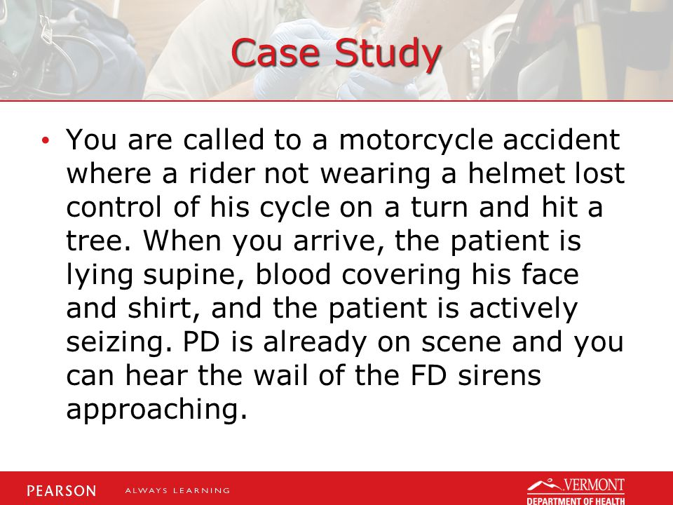 Case Study You are called to a motorcycle accident where a rider not wearing a helmet lost control of his cycle on a turn and hit a tree.