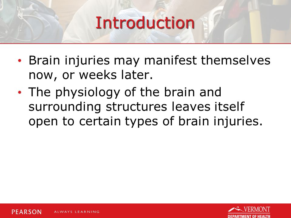Introduction Brain injuries may manifest themselves now, or weeks later.