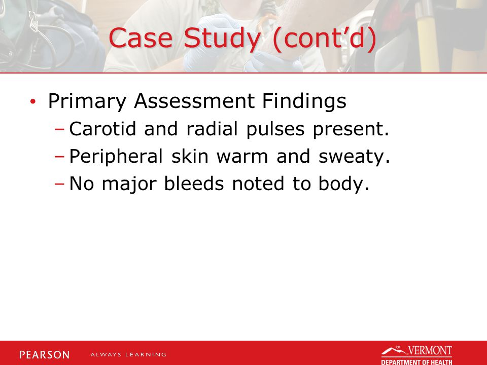 Case Study (cont'd) Primary Assessment Findings –Carotid and radial pulses present.