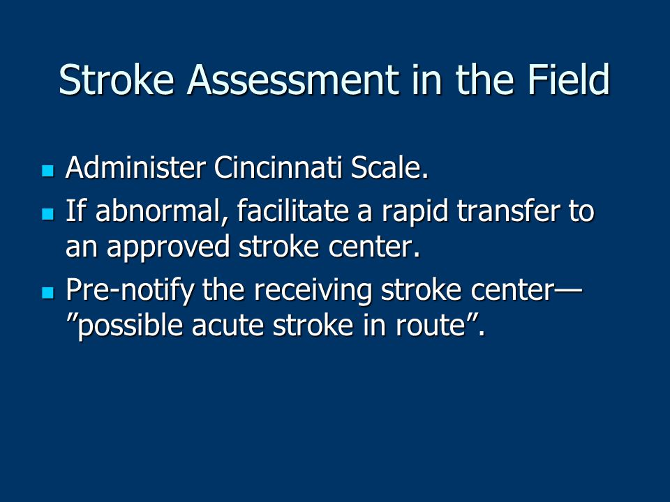 Stroke Assessment in the Field Administer Cincinnati Scale. Administer Cincinnati Scale. If abnormal, facilitate a rapid transfer to an approved strok