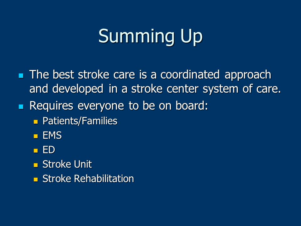 Summing Up The best stroke care is a coordinated approach and developed in a stroke center system of care. The best stroke care is a coordinated appro