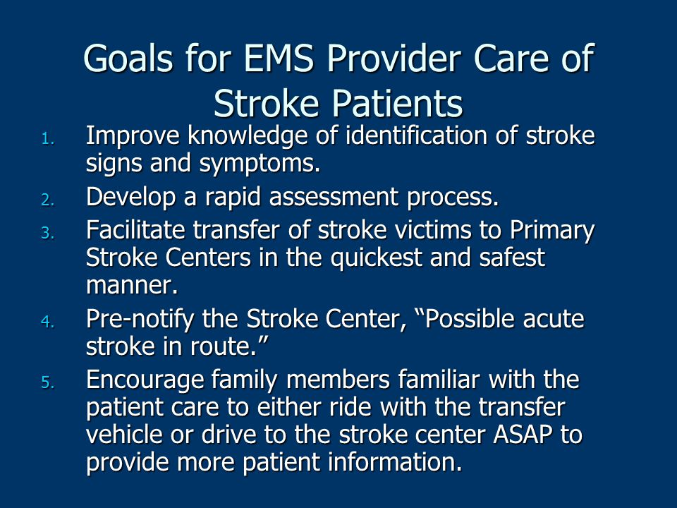 Goals for EMS Provider Care of Stroke Patients 1. Improve knowledge of identification of stroke signs and symptoms. 2. Develop a rapid assessment proc