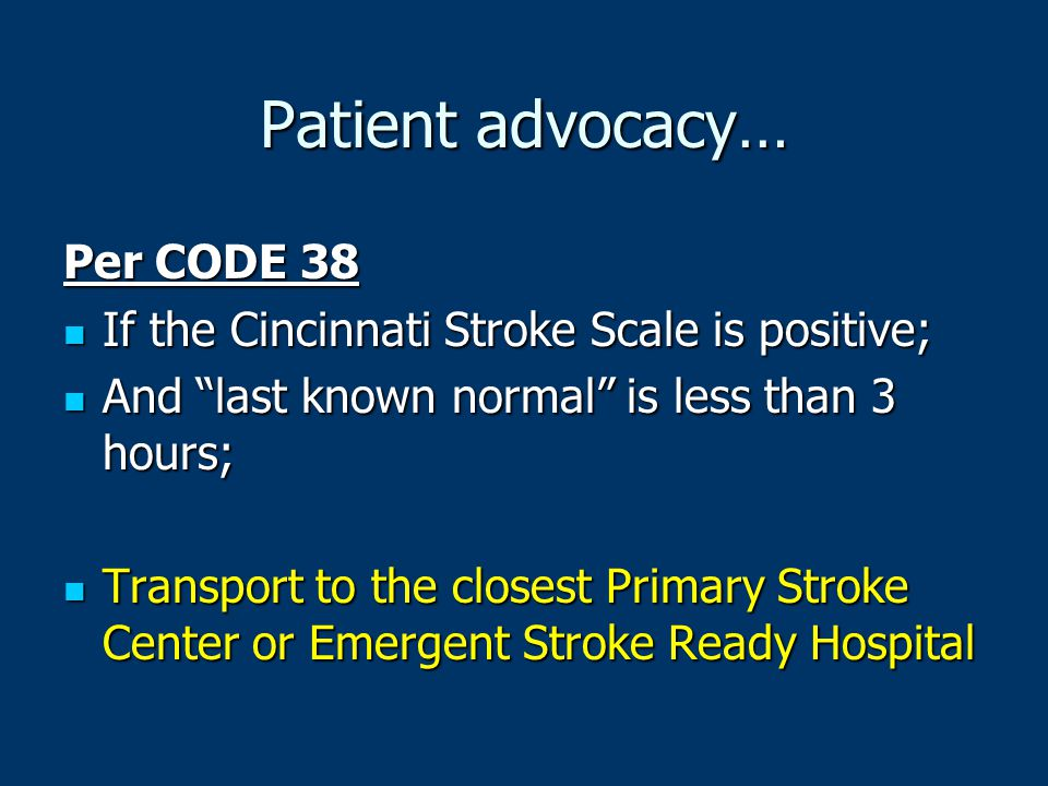 """Patient advocacy… Per CODE 38 If the Cincinnati Stroke Scale is positive; If the Cincinnati Stroke Scale is positive; And """"last known normal"""" is less"""