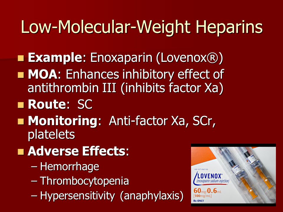 Low-Molecular-Weight Heparins Example: Enoxaparin (Lovenox®) Example: Enoxaparin (Lovenox®) MOA: Enhances inhibitory effect of antithrombin III (inhibits factor Xa) MOA: Enhances inhibitory effect of antithrombin III (inhibits factor Xa) Route: SC Route: SC Monitoring: Anti-factor Xa, SCr, platelets Monitoring: Anti-factor Xa, SCr, platelets Adverse Effects: Adverse Effects: –Hemorrhage –Thrombocytopenia –Hypersensitivity (anaphylaxis)