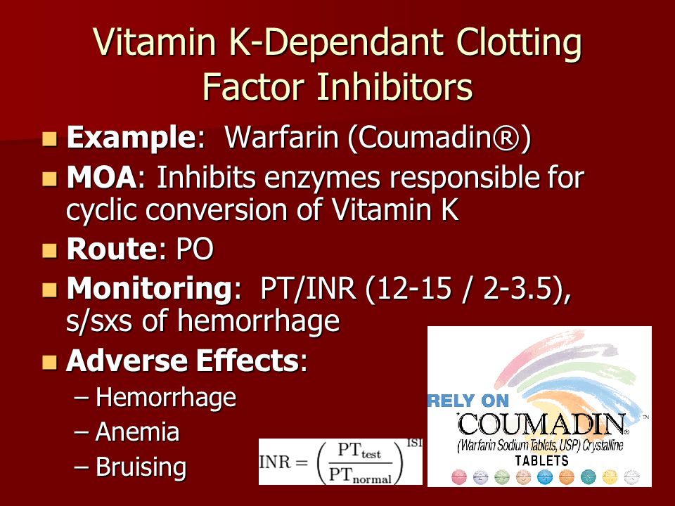 Vitamin K-Dependant Clotting Factor Inhibitors Example: Warfarin (Coumadin®) Example: Warfarin (Coumadin®) MOA: Inhibits enzymes responsible for cyclic conversion of Vitamin K MOA: Inhibits enzymes responsible for cyclic conversion of Vitamin K Route: PO Route: PO Monitoring: PT/INR (12-15 / 2-3.5), s/sxs of hemorrhage Monitoring: PT/INR (12-15 / 2-3.5), s/sxs of hemorrhage Adverse Effects: Adverse Effects: –Hemorrhage –Anemia –Bruising