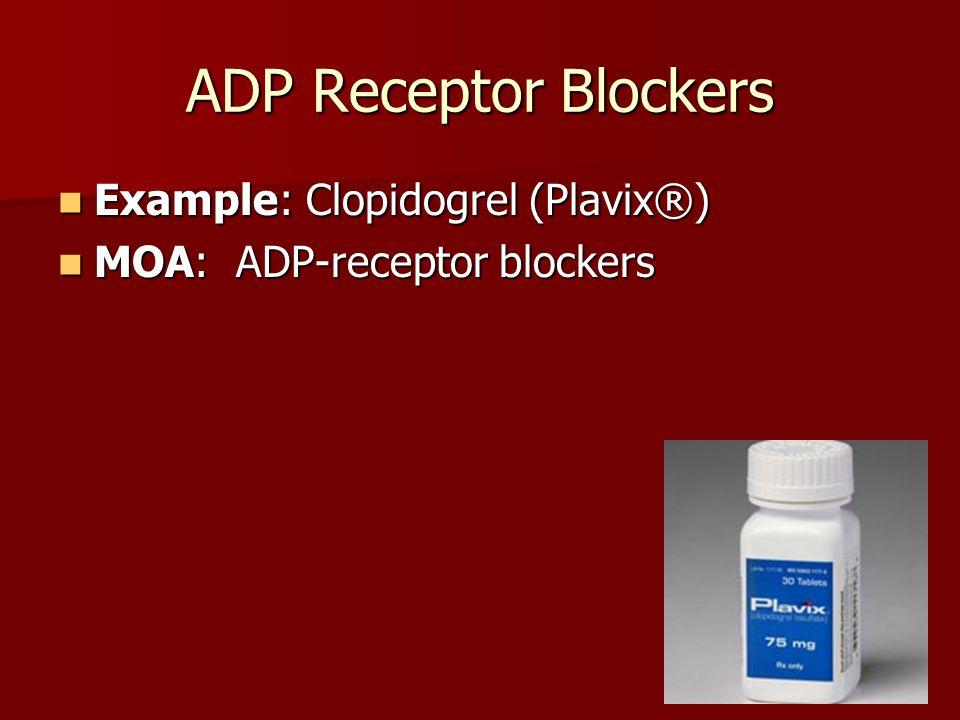 ADP Receptor Blockers Example: Clopidogrel (Plavix®) Example: Clopidogrel (Plavix®) MOA: ADP-receptor blockers MOA: ADP-receptor blockers