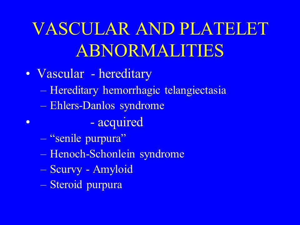 VASCULAR AND PLATELET ABNORMALITIES Vascular - hereditary –Hereditary hemorrhagic telangiectasia –Ehlers-Danlos syndrome - acquired – senile purpura –Henoch-Schonlein syndrome –Scurvy - Amyloid –Steroid purpura