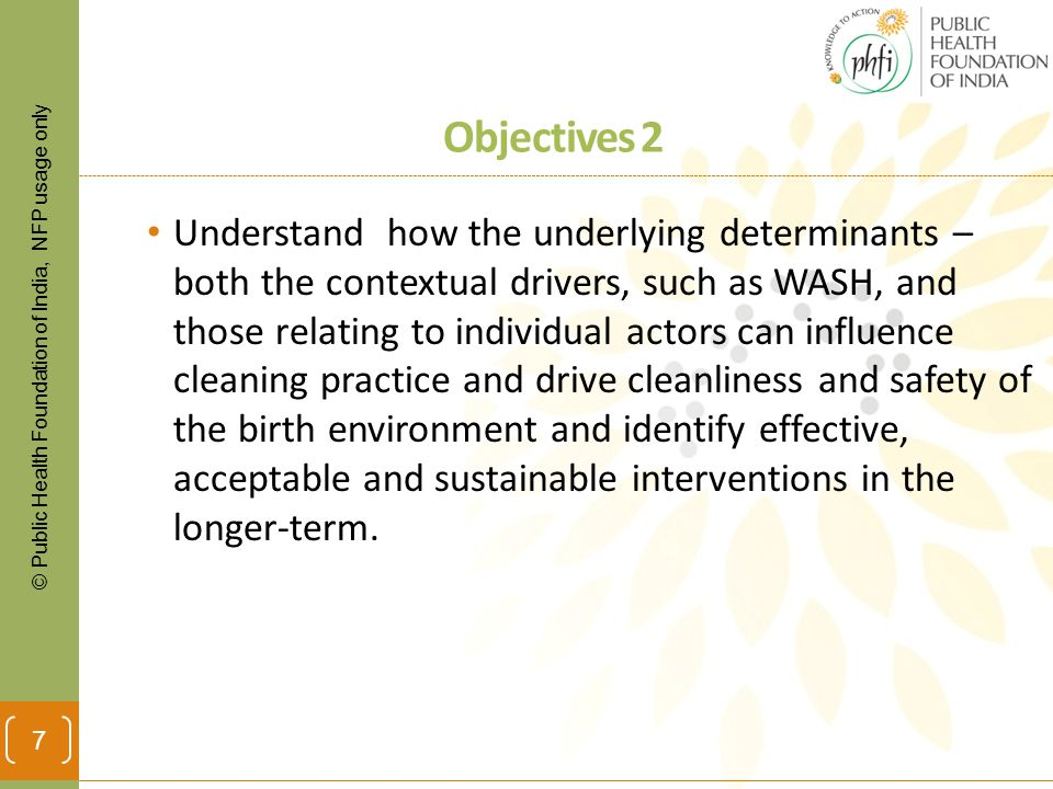 © Public Health Foundation of India, NFP usage only Objectives 2 Understand how the underlying determinants – both the contextual drivers, such as WASH, and those relating to individual actors can influence cleaning practice and drive cleanliness and safety of the birth environment and identify effective, acceptable and sustainable interventions in the longer-term.