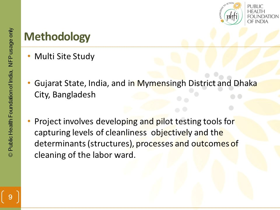 © Public Health Foundation of India, NFP usage only Methodology Multi Site Study Gujarat State, India, and in Mymensingh District and Dhaka City, Bangladesh Project involves developing and pilot testing tools for capturing levels of cleanliness objectively and the determinants (structures), processes and outcomes of cleaning of the labor ward.