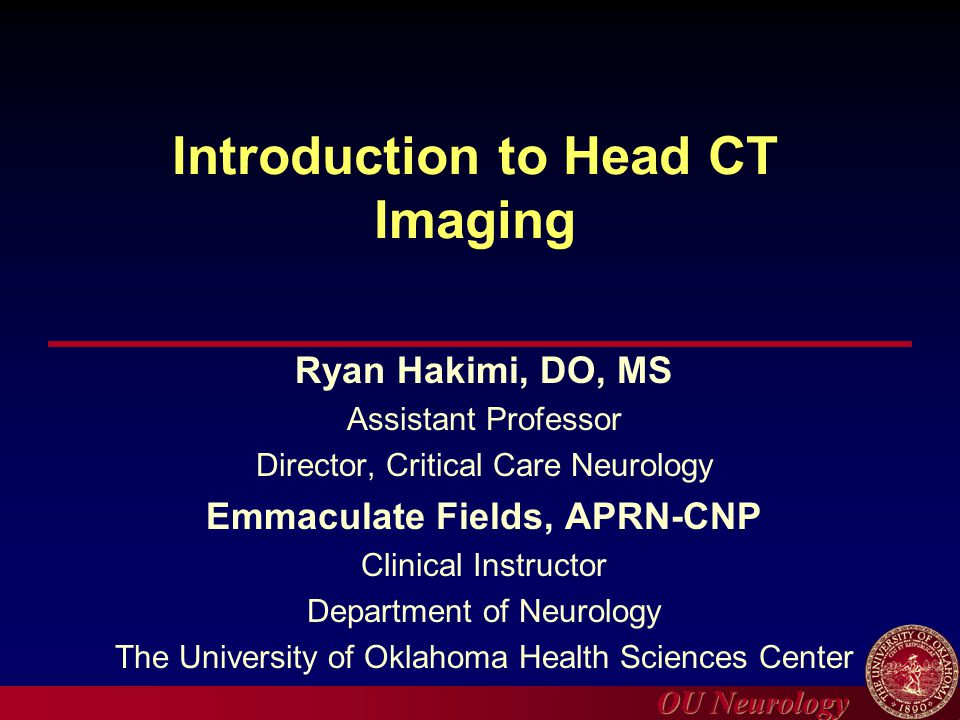 OU Neurology Introduction to Head CT Imaging Ryan Hakimi, DO, MS Assistant Professor Director, Critical Care Neurology Emmaculate Fields, APRN-CNP Cli