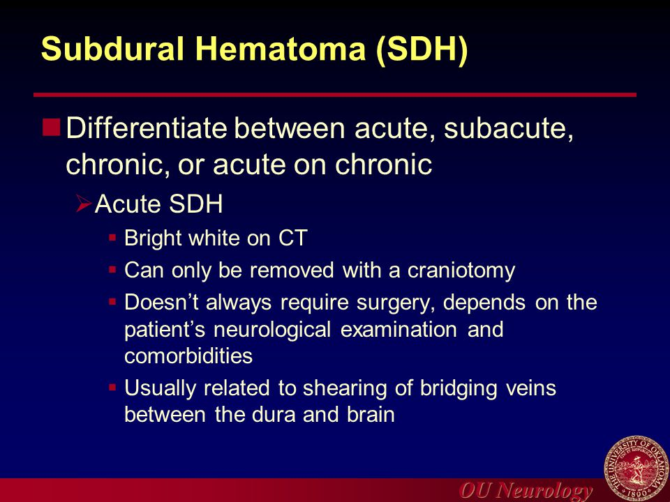 OU Neurology Subdural Hematoma (SDH) Differentiate between acute, subacute, chronic, or acute on chronic  Acute SDH  Bright white on CT  Can only b