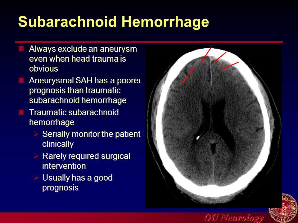 OU Neurology Subarachnoid Hemorrhage Always exclude an aneurysm even when head trauma is obvious Aneurysmal SAH has a poorer prognosis than traumatic