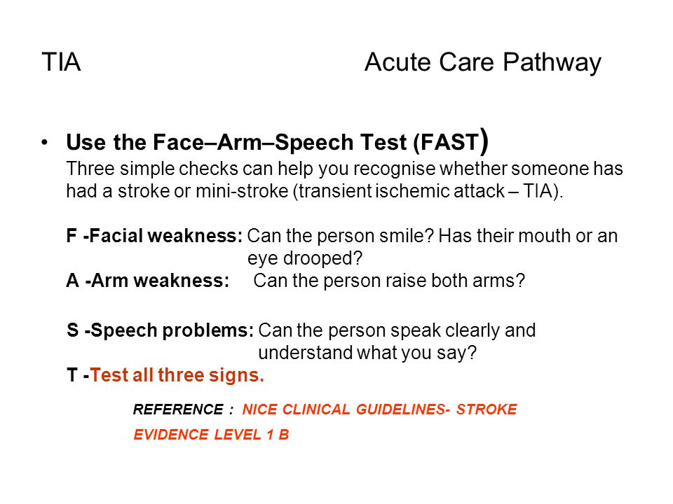 TIA Acute Care Pathway Use the Face–Arm–Speech Test (FAST ) Three simple checks can help you recognise whether someone has had a stroke or mini-stroke
