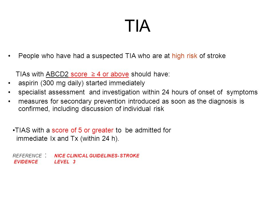 TIA People who have had a suspected TIA who are at high risk of stroke TIAs with ABCD2 score ≥ 4 or above should have: aspirin (300 mg daily) started