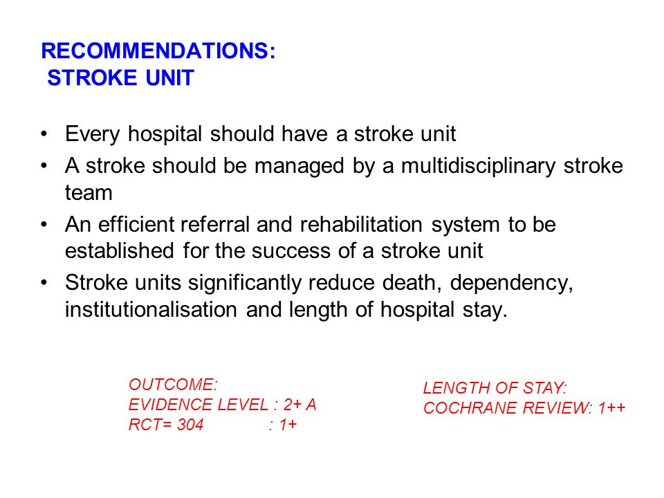 RECOMMENDATIONS: STROKE UNIT Every hospital should have a stroke unit A stroke should be managed by a multidisciplinary stroke team An efficient refer