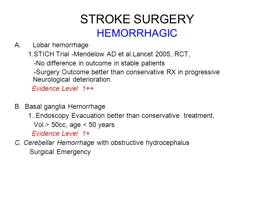 STROKE SURGERY HEMORRHAGIC A.Lobar hemorrhage 1.STICH Trial -Mendelow AD et al.Lancet 2005, RCT, -No difference in outcome in stable patients -Surgery