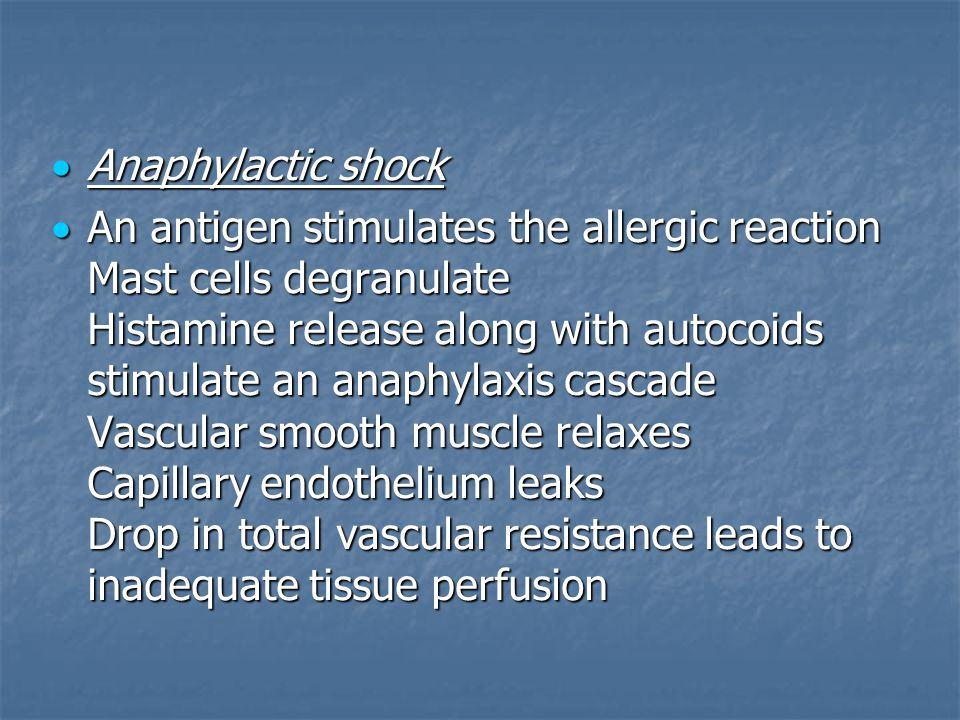  Anaphylactic shock  Anaphylactic shock  An antigen stimulates the allergic reaction Mast cells degranulate Histamine release along with autocoids stimulate an anaphylaxis cascade Vascular smooth muscle relaxes Capillary endothelium leaks Drop in total vascular resistance leads to inadequate tissue perfusion