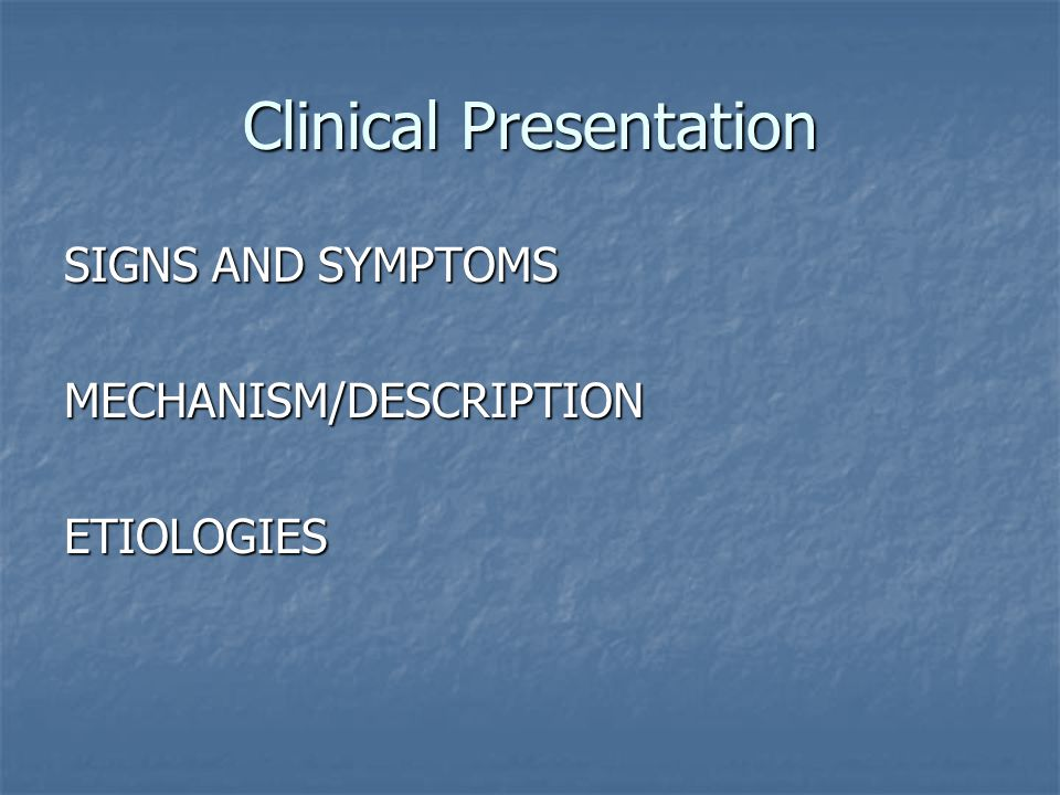 Clinical Presentation SIGNS AND SYMPTOMS MECHANISM/DESCRIPTIONETIOLOGIES