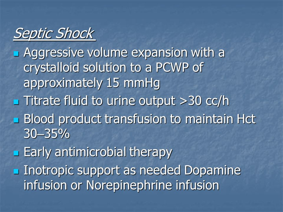 Septic Shock Septic Shock Aggressive volume expansion with a crystalloid solution to a PCWP of approximately 15 mmHg Aggressive volume expansion with a crystalloid solution to a PCWP of approximately 15 mmHg Titrate fluid to urine output >30 cc/h Titrate fluid to urine output >30 cc/h Blood product transfusion to maintain Hct 30 – 35% Blood product transfusion to maintain Hct 30 – 35% Early antimicrobial therapy Early antimicrobial therapy Inotropic support as needed Dopamine infusion or Norepinephrine infusion Inotropic support as needed Dopamine infusion or Norepinephrine infusion