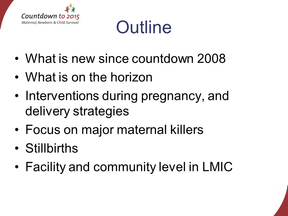 Outline What is new since countdown 2008 What is on the horizon Interventions during pregnancy, and delivery strategies Focus on major maternal killers Stillbirths Facility and community level in LMIC