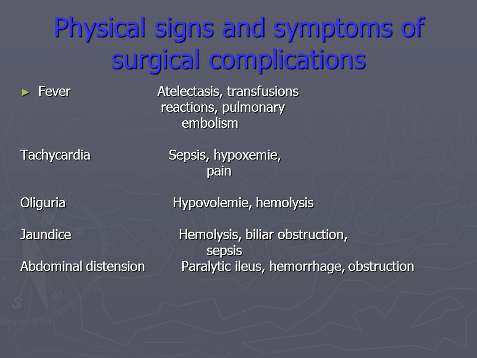 Physical signs and symptoms of surgical complications ► Fever Atelectasis, transfusions reactions, pulmonary reactions, pulmonary embolism embolism Tachycardia Sepsis, hypoxemie, pain pain Oliguria Hypovolemie, hemolysis Jaundice Hemolysis, biliar obstruction, sepsis sepsis Abdominal distension Paralytic ileus, hemorrhage, obstruction