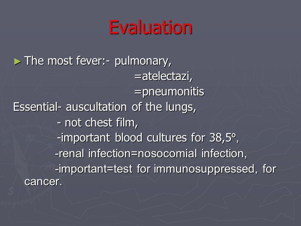 Evaluation ► The most fever:- pulmonary, =atelectazi, =atelectazi, =pneumonitis =pneumonitis Essential- auscultation of the lungs, - not chest film, - not chest film, -important blood cultures for 38,5 º, -important blood cultures for 38,5 º, -renal infection=nosocomial infection, -renal infection=nosocomial infection, -important=test for immunosuppressed, for cancer.