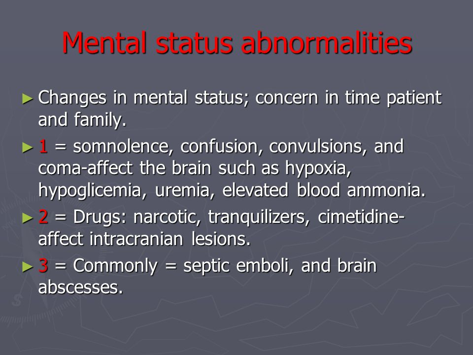Mental status abnormalities ► Changes in mental status; concern in time patient and family.