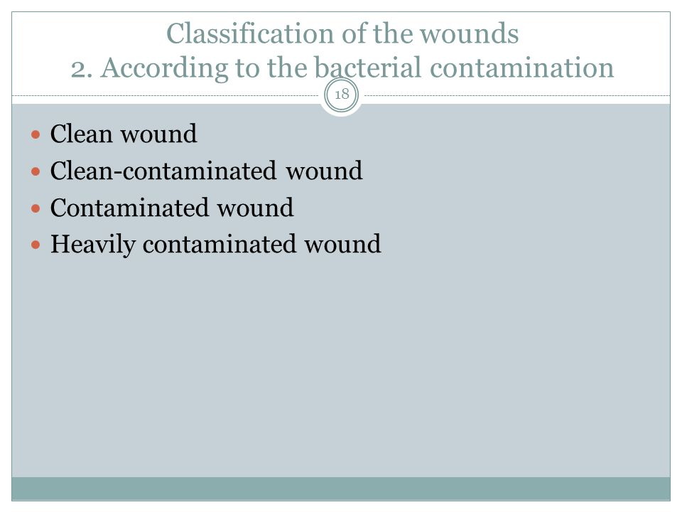Classification of the wounds 2. According to the bacterial contamination Clean wound Clean-contaminated wound Contaminated wound Heavily contaminated