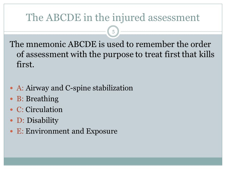 The ABCDE in the injured assessment The mnemonic ABCDE is used to remember the order of assessment with the purpose to treat first that kills first. A